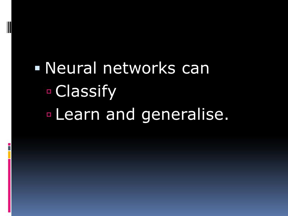  Neural networks can  Classify  Learn and generalise.