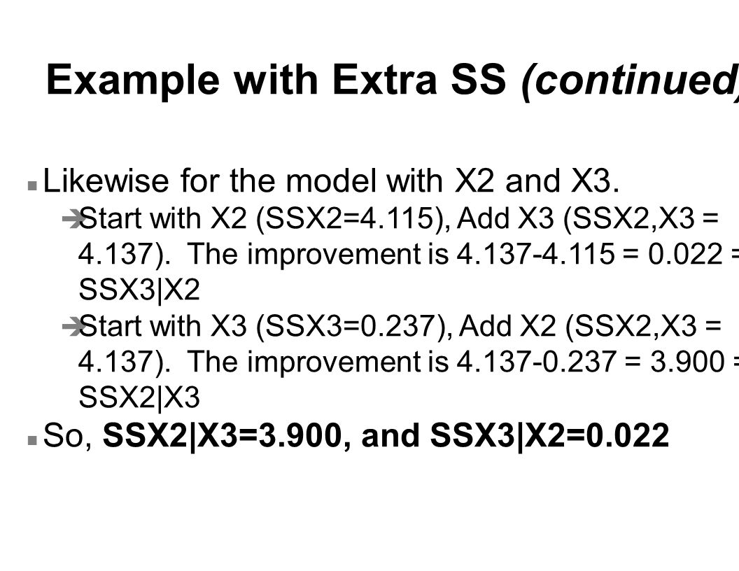 Example with Extra SS (continued) n Likewise for the model with X2 and X3. è Start with X2 (SSX2=4.115), Add X3 (SSX2,X3 = 4.137). The improvement is