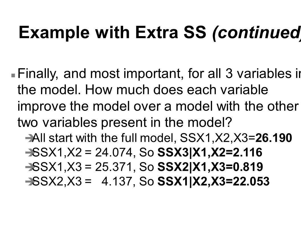 Example with Extra SS (continued) n Finally, and most important, for all 3 variables in the model. How much does each variable improve the model over