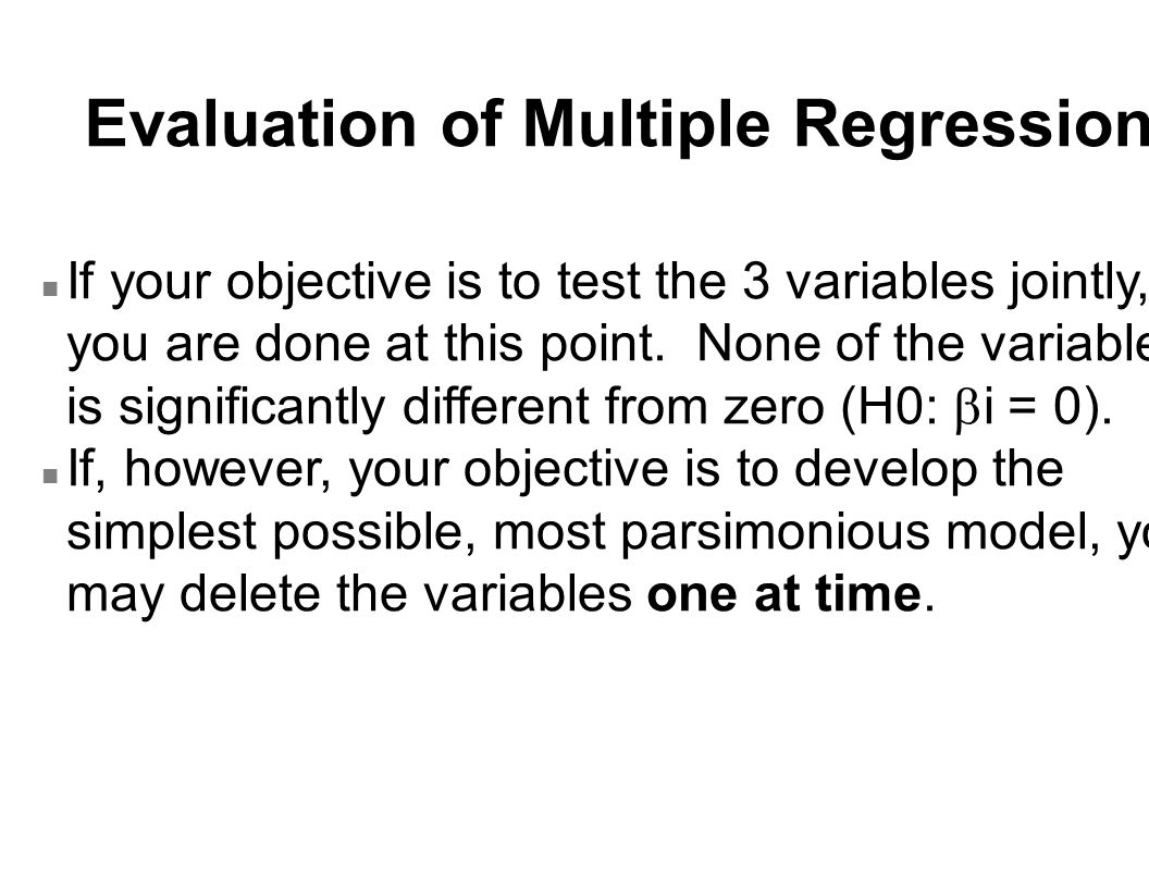 Evaluation of Multiple Regression If your objective is to test the 3 variables jointly, you are done at this point. None of the variables is significa