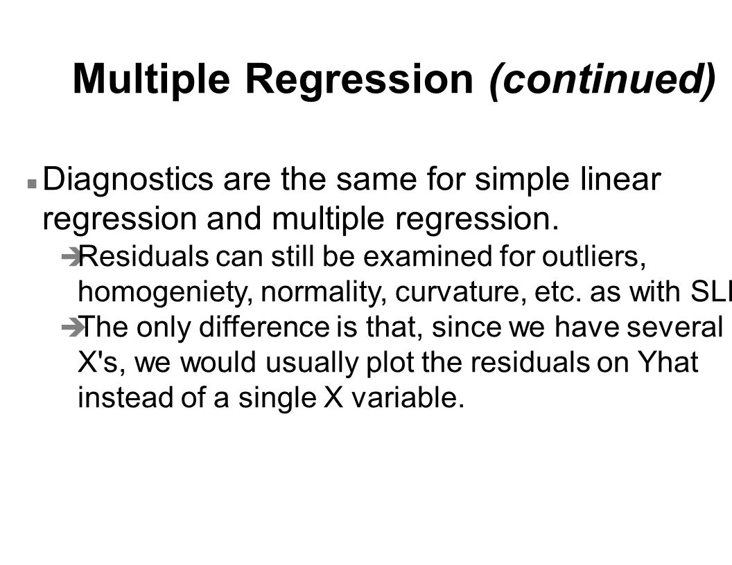 Multiple Regression (continued) n Diagnostics are the same for simple linear regression and multiple regression.