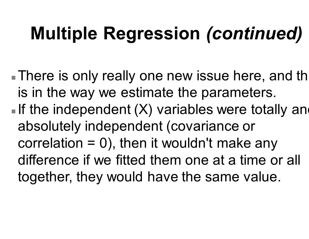 Multiple Regression (continued) n There is only really one new issue here, and this is in the way we estimate the parameters.