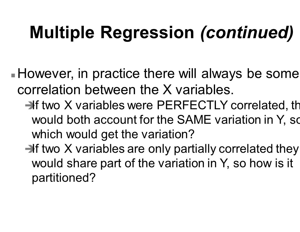 Multiple Regression (continued) n However, in practice there will always be some correlation between the X variables. è If two X variables were PERFEC