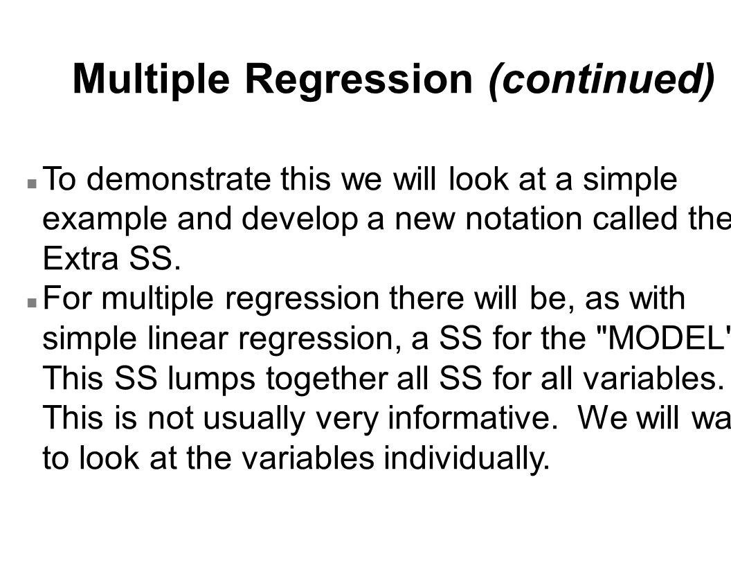 Multiple Regression (continued) n To demonstrate this we will look at a simple example and develop a new notation called the Extra SS. n For multiple