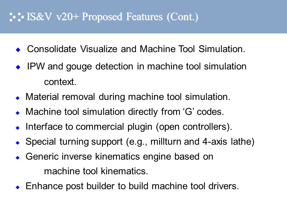 IS&V v20+ Proposed Features (Cont.)  Consolidate Visualize and Machine Tool Simulation.  IPW and gouge detection in machine tool simulation context.