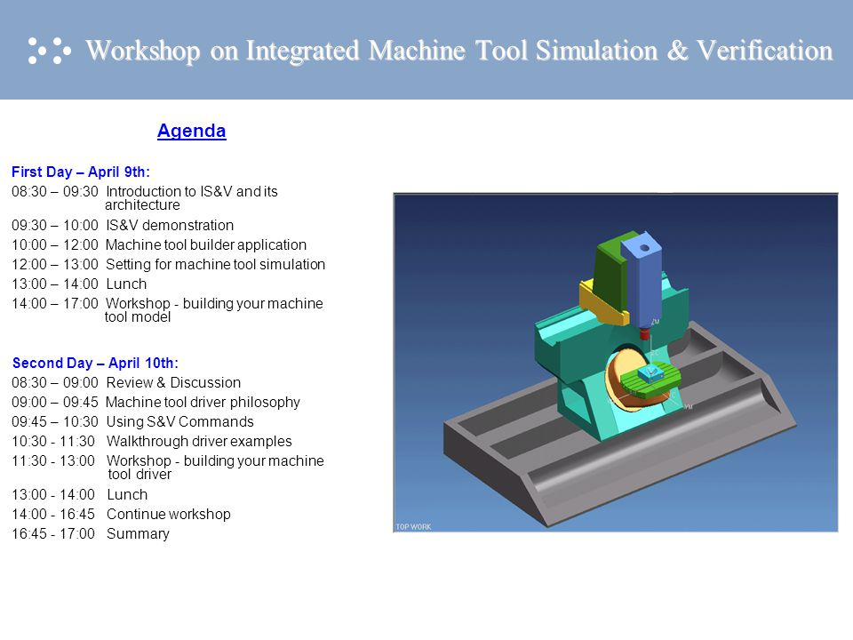 Workshop on Integrated Machine Tool Simulation & Verification Agenda First Day – April 9th: 08:30 – 09:30 Introduction to IS&V and its architecture 09:30 – 10:00 IS&V demonstration 10:00 – 12:00 Machine tool builder application 12:00 – 13:00 Setting for machine tool simulation 13:00 – 14:00 Lunch 14:00 – 17:00 Workshop - building your machine tool model Second Day – April 10th: 08:30 – 09:00 Review & Discussion 09:00 – 09:45 Machine tool driver philosophy 09:45 – 10:30 Using S&V Commands 10:30 - 11:30 Walkthrough driver examples 11:30 - 13:00 Workshop - building your machine tool driver 13:00 - 14:00 Lunch 14:00 - 16:45 Continue workshop 16:45 - 17:00 Summary