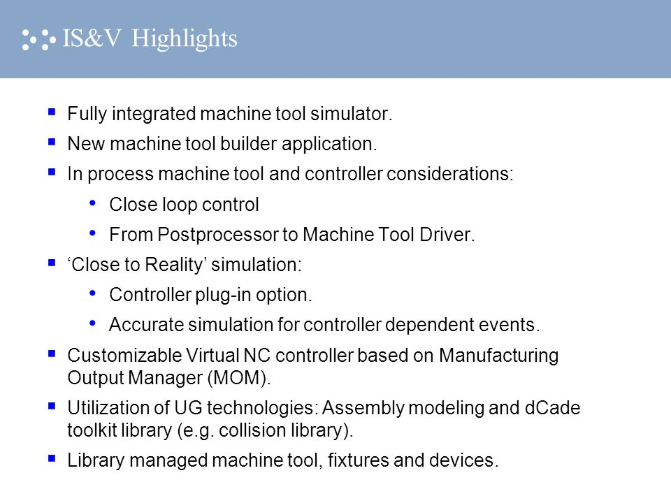 IS&V Highlights  Fully integrated machine tool simulator.  New machine tool builder application.  In process machine tool and controller considerat