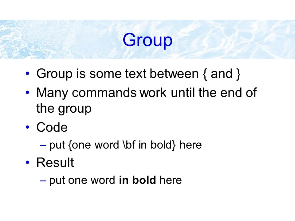 Group Group is some text between { and } Many commands work until the end of the group Code –put {one word \bf in bold} here Result –put one word in b