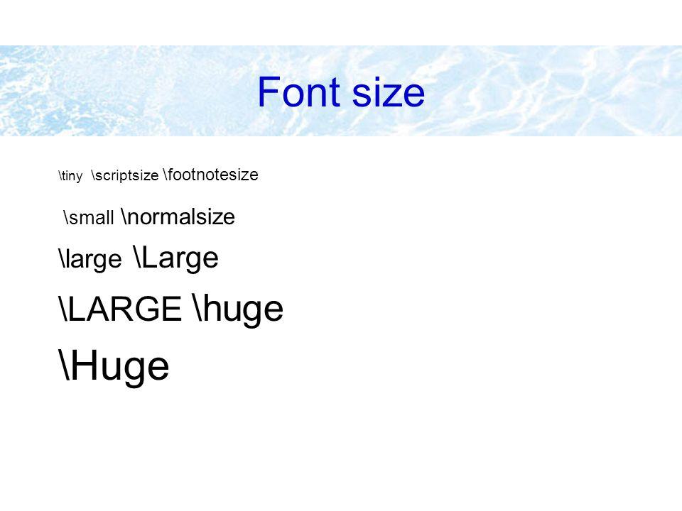 Font size \tiny \scriptsize \footnotesize \small \normalsize \large \Large \LARGE \huge \Huge