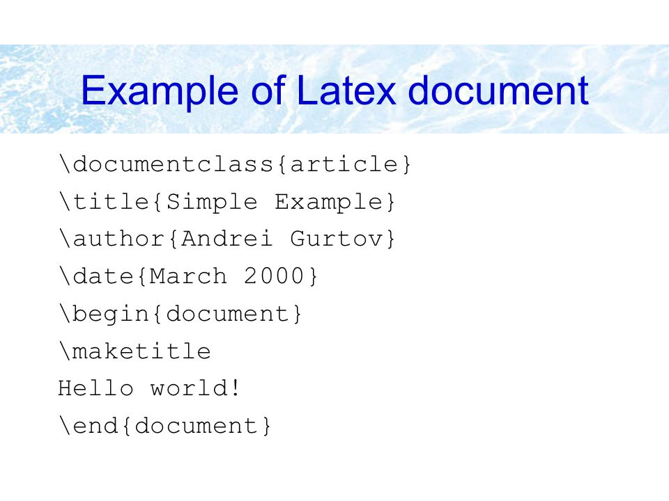 Example of Latex document \documentclass{article} \title{Simple Example} \author{Andrei Gurtov} \date{March 2000} \begin{document} \maketitle Hello wo