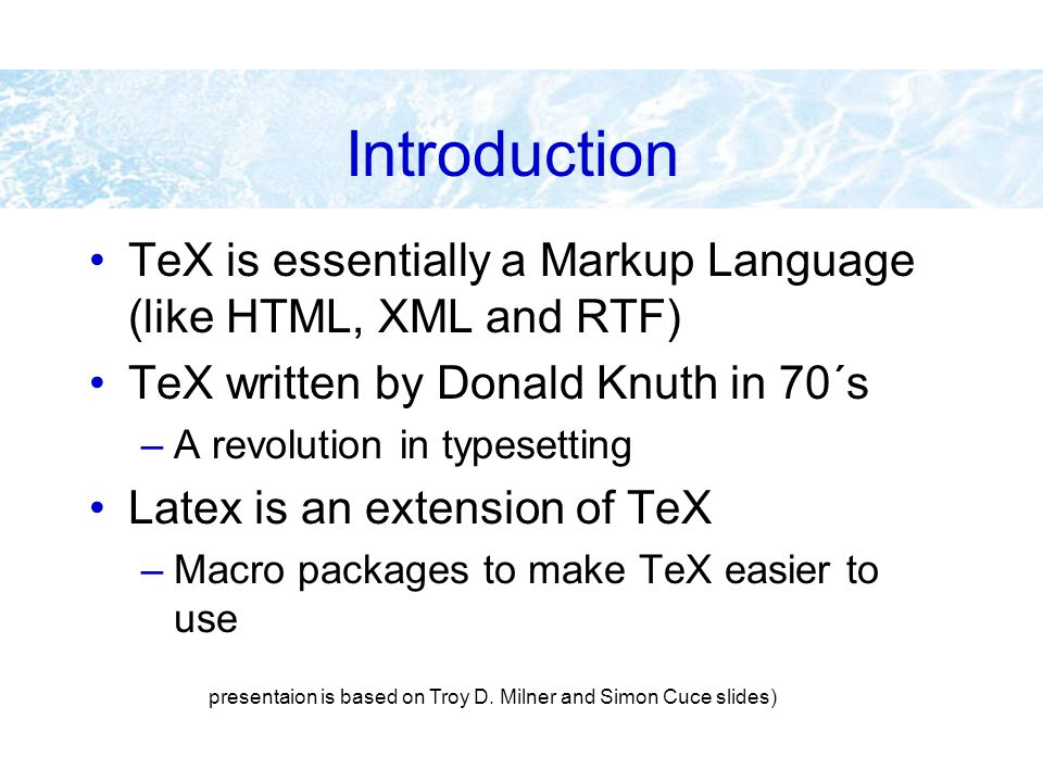 Introduction TeX is essentially a Markup Language (like HTML, XML and RTF) TeX written by Donald Knuth in 70´s –A revolution in typesetting Latex is a