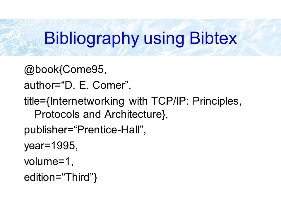 "Bibliography using Bibtex @book{Come95, author=""D. E. Comer"", title={Internetworking with TCP/IP: Principles, Protocols and Architecture}, publisher="""