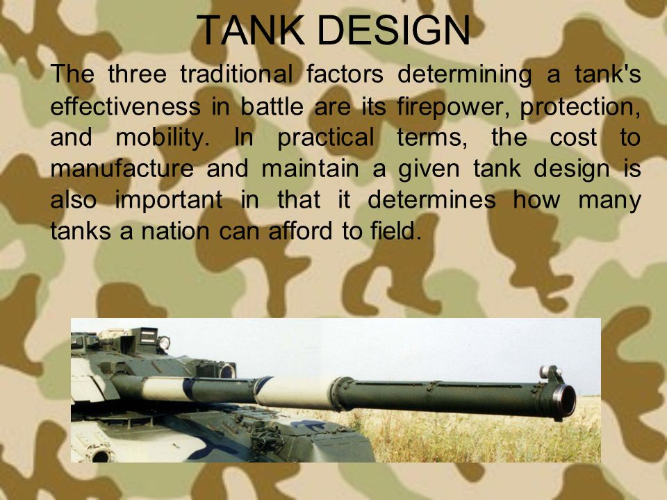 TANK DESIGN The three traditional factors determining a tank's effectiveness in battle are its firepower, protection, and mobility. In practical terms