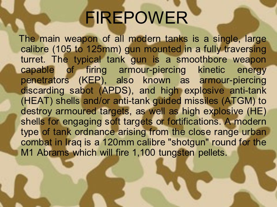 FIREPOWER The main weapon of all modern tanks is a single, large calibre (105 to 125mm) gun mounted in a fully traversing turret. The typical tank gun