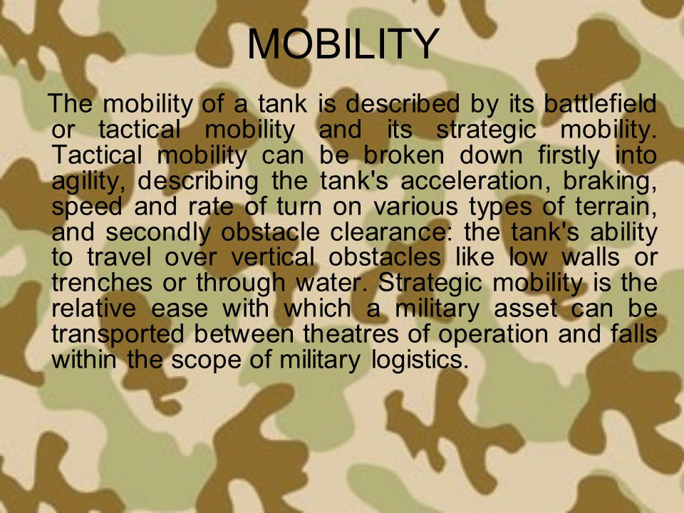 MOBILITY The mobility of a tank is described by its battlefield or tactical mobility and its strategic mobility. Tactical mobility can be broken down