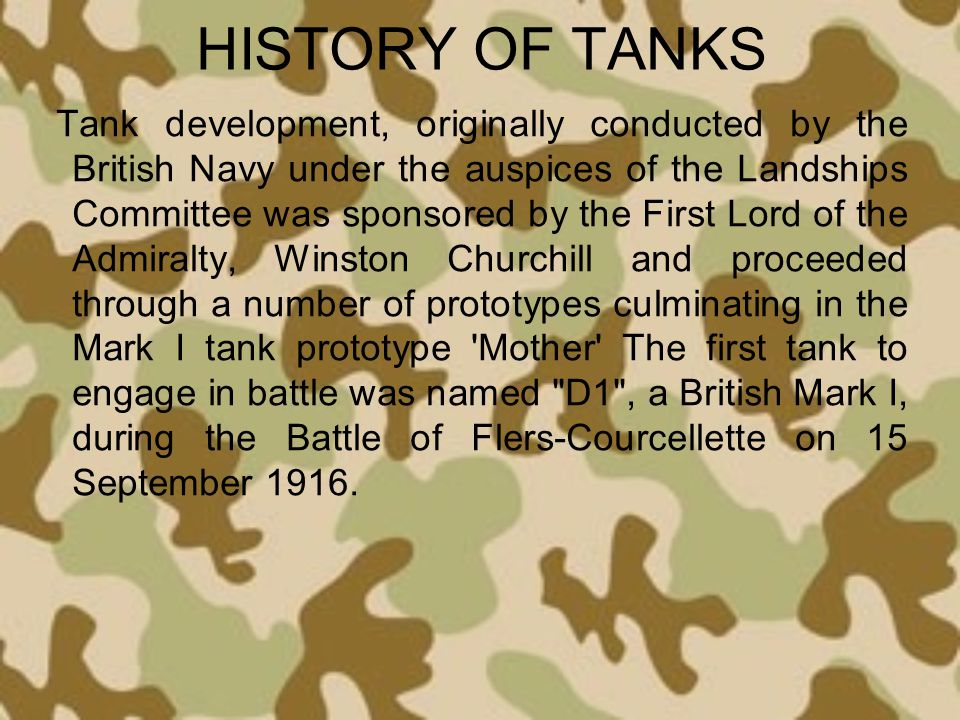 HISTORY OF TANKS Tank development, originally conducted by the British Navy under the auspices of the Landships Committee was sponsored by the First L