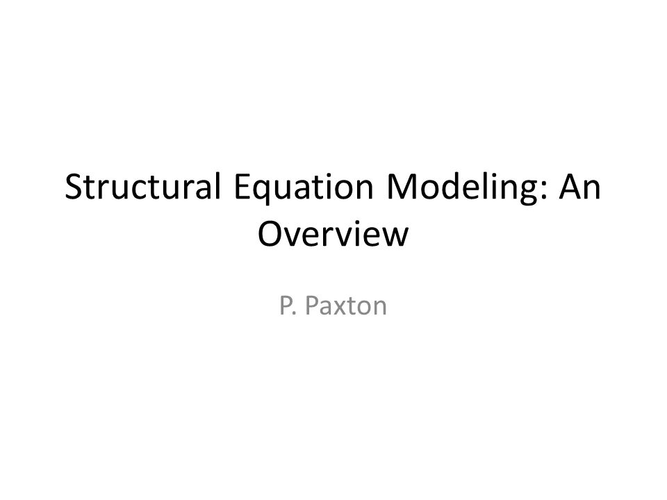 Structural Equation Modeling: An Overview P. Paxton