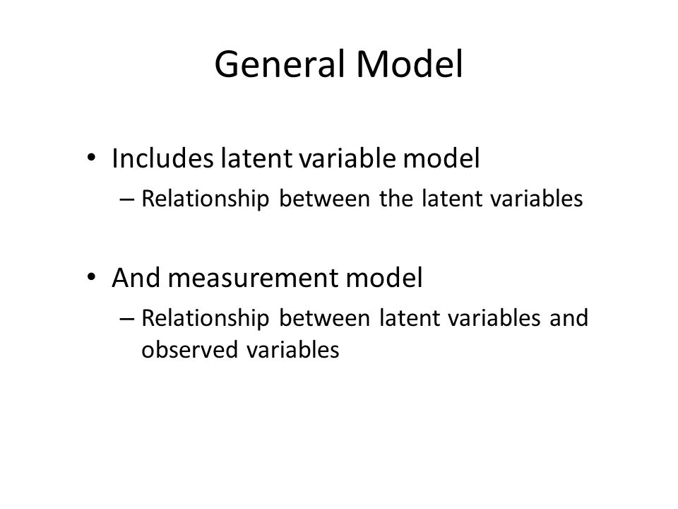 General Model Includes latent variable model – Relationship between the latent variables And measurement model – Relationship between latent variables and observed variables