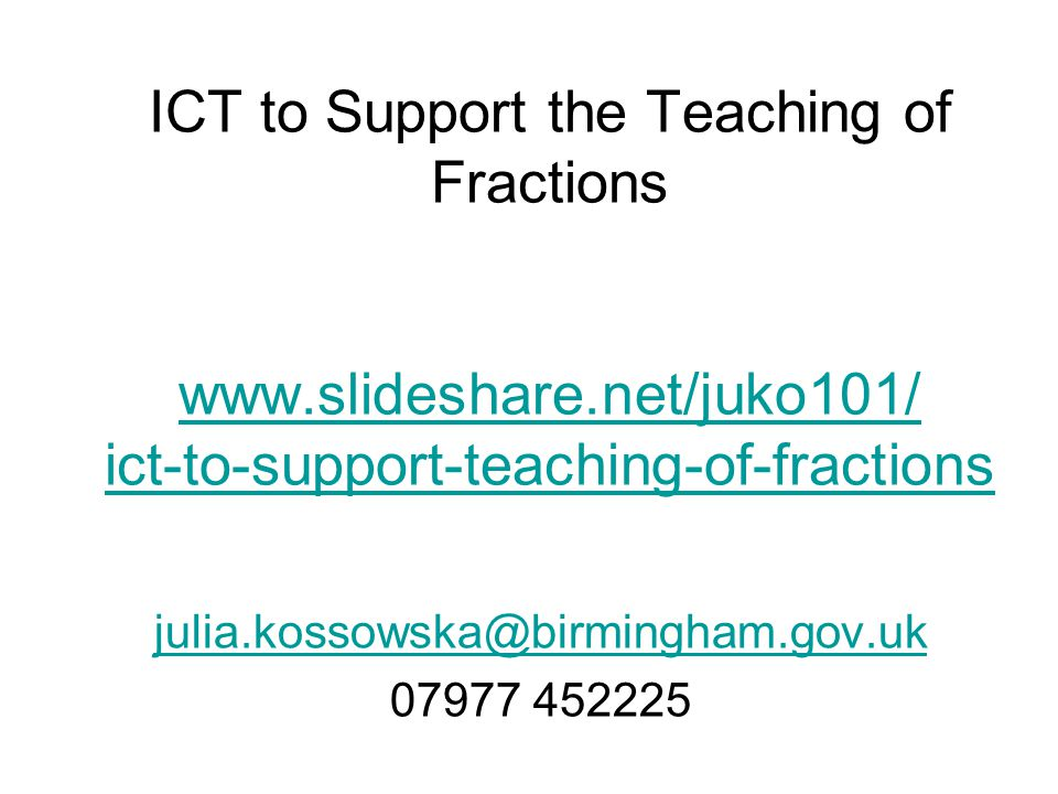 ICT to Support the Teaching of Fractions www.slideshare.net/juko101/ ict-to-support-teaching-of-fractions www.slideshare.net/juko101/ ict-to-support-t