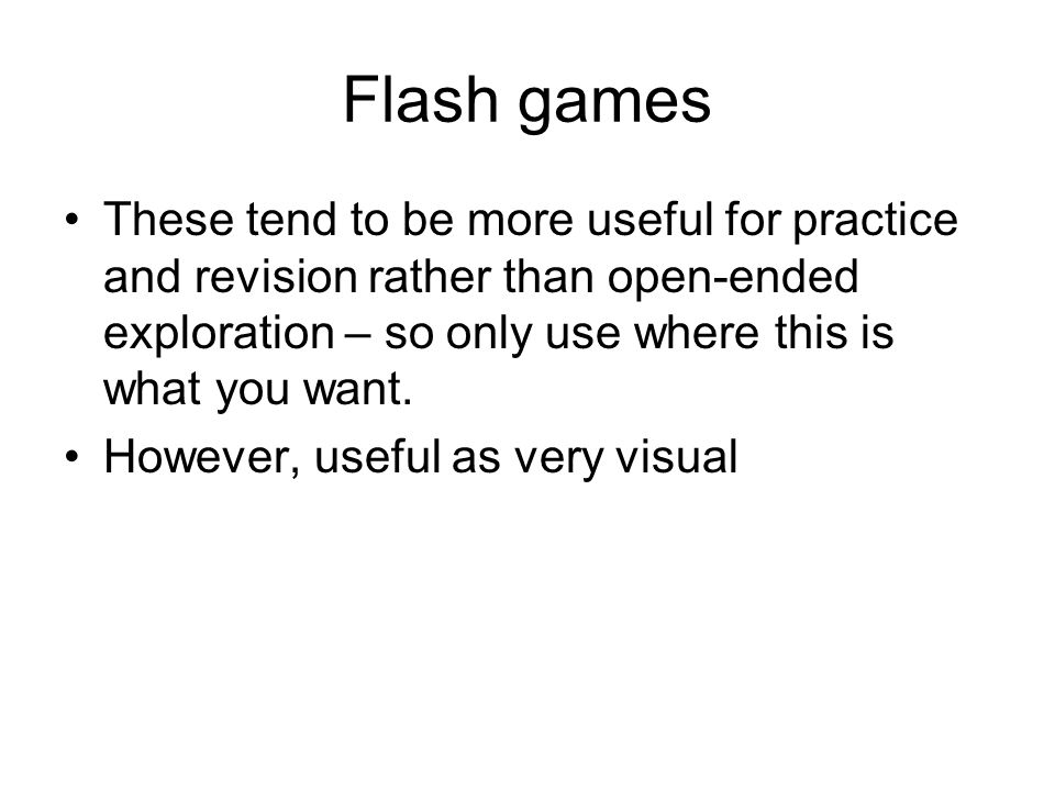 Flash games These tend to be more useful for practice and revision rather than open-ended exploration – so only use where this is what you want. Howev