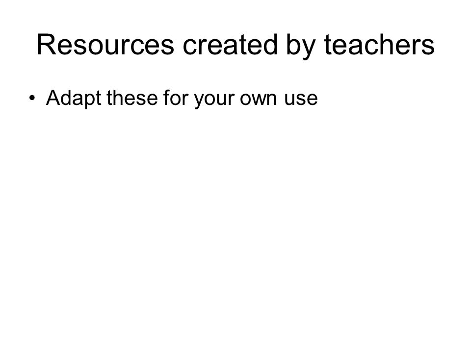 Resources created by teachers Adapt these for your own use