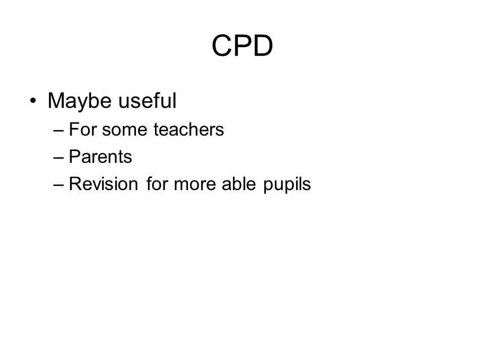 CPD Maybe useful –For some teachers –Parents –Revision for more able pupils