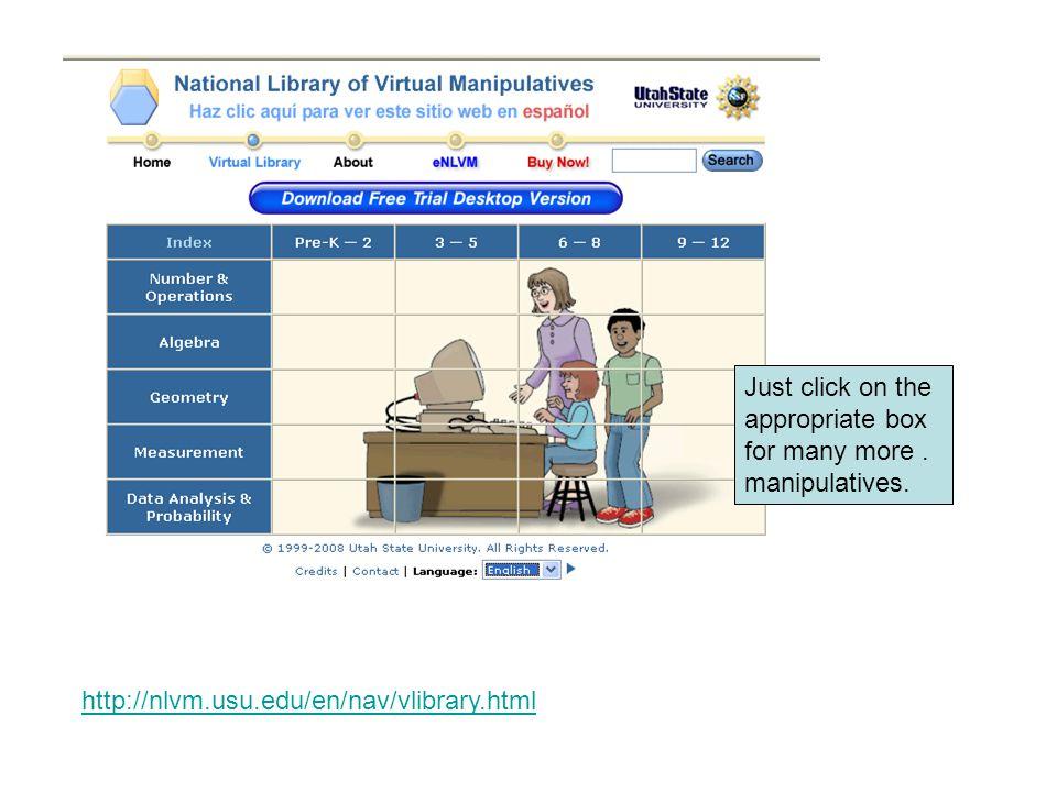 http://nlvm.usu.edu/en/nav/vlibrary.html Just click on the appropriate box for many more. manipulatives.