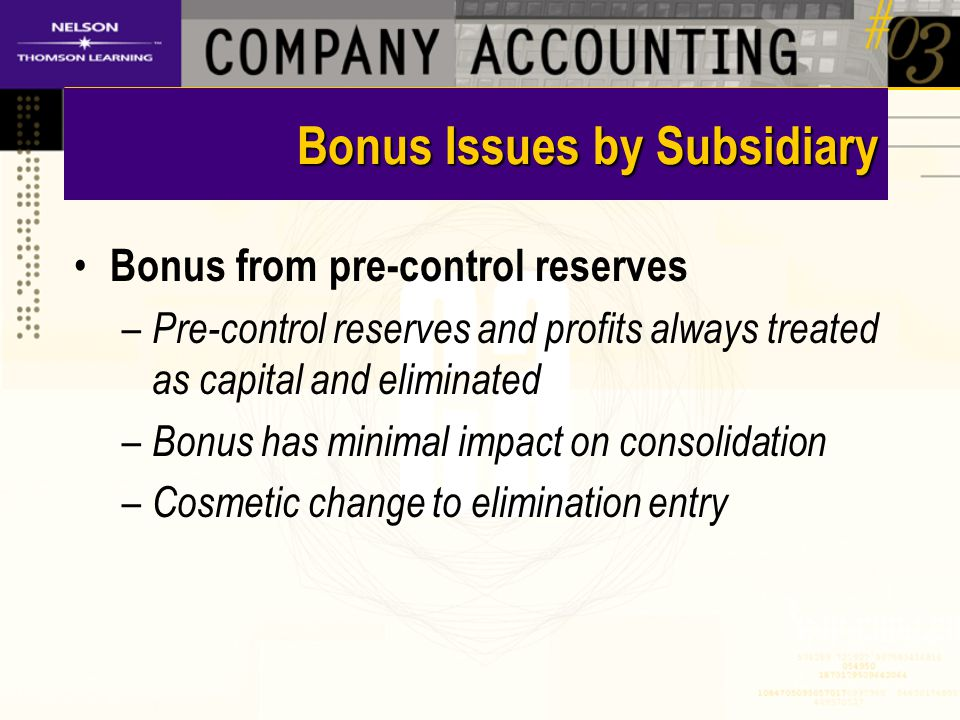 Bonus Issues by Subsidiary Bonus from pre-control reserves – Pre-control reserves and profits always treated as capital and eliminated – Bonus has minimal impact on consolidation – Cosmetic change to elimination entry