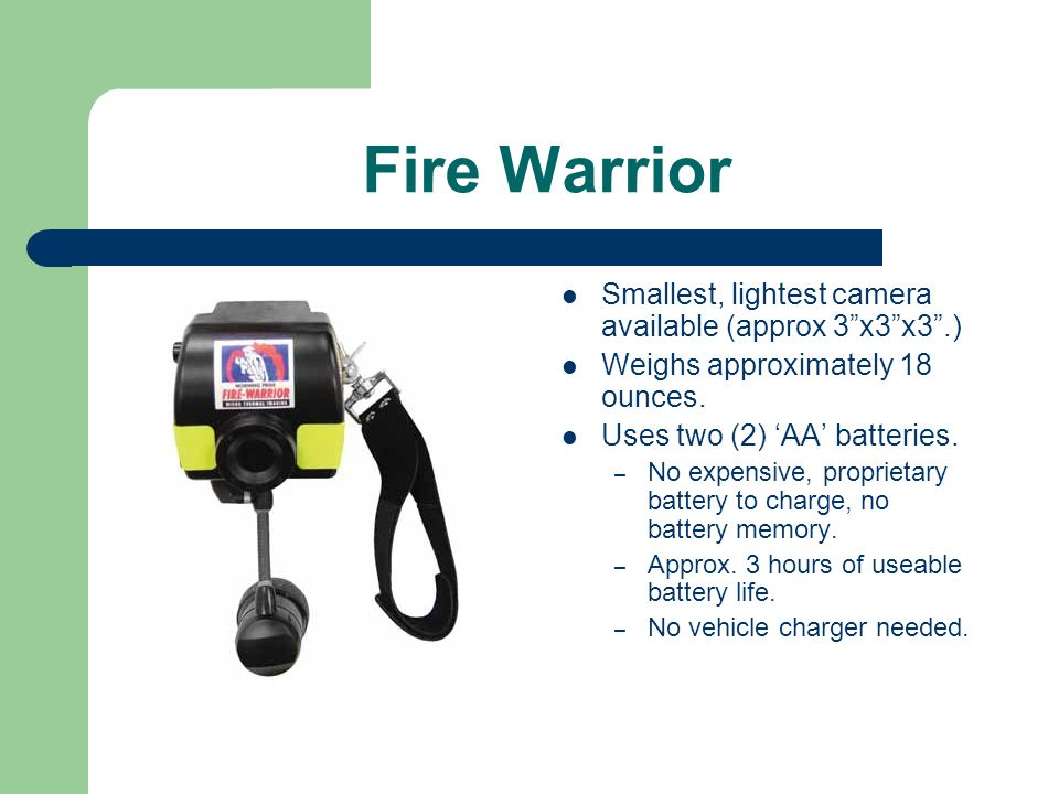Fire Warrior Smallest, lightest camera available (approx 3 x3 x3 .) Weighs approximately 18 ounces.