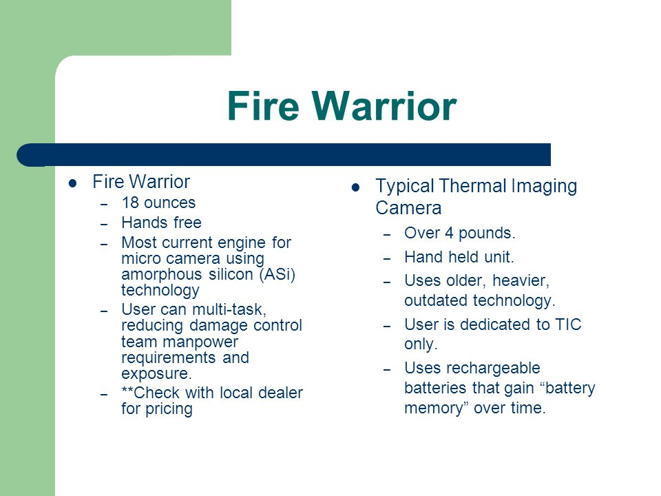 Fire Warrior – 18 ounces – Hands free – Most current engine for micro camera using amorphous silicon (ASi) technology – User can multi-task, reducing damage control team manpower requirements and exposure.