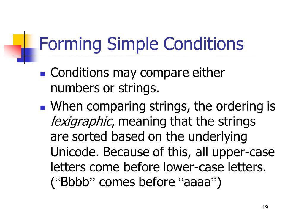 19 Forming Simple Conditions Conditions may compare either numbers or strings.