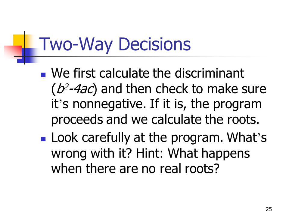 25 Two-Way Decisions We first calculate the discriminant (b 2 -4ac) and then check to make sure it ' s nonnegative.