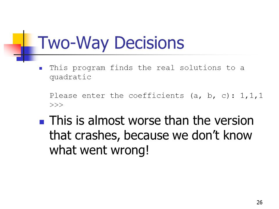 26 Two-Way Decisions This program finds the real solutions to a quadratic Please enter the coefficients (a, b, c): 1,1,1 >>> This is almost worse than the version that crashes, because we don't know what went wrong!