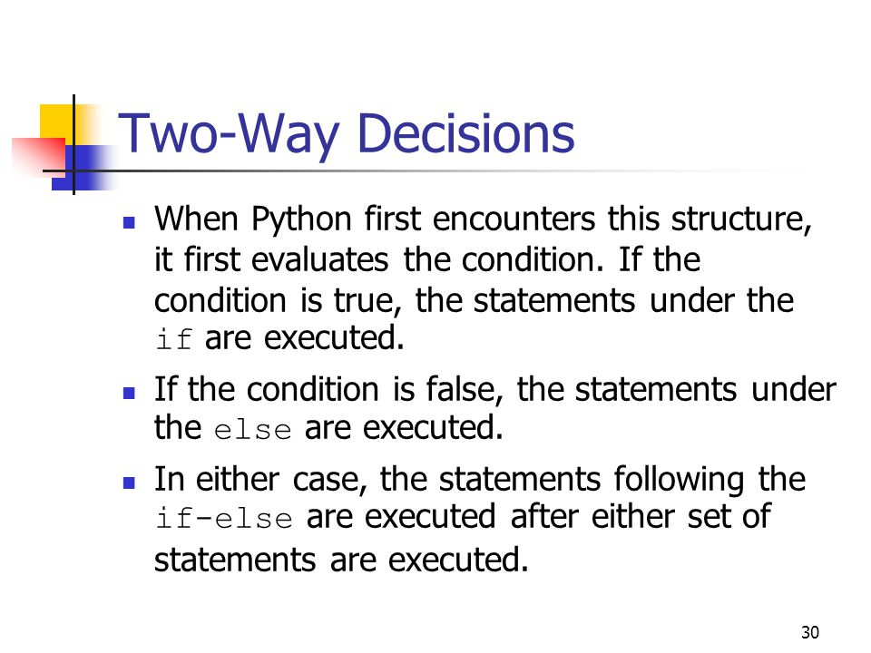 30 Two-Way Decisions When Python first encounters this structure, it first evaluates the condition.