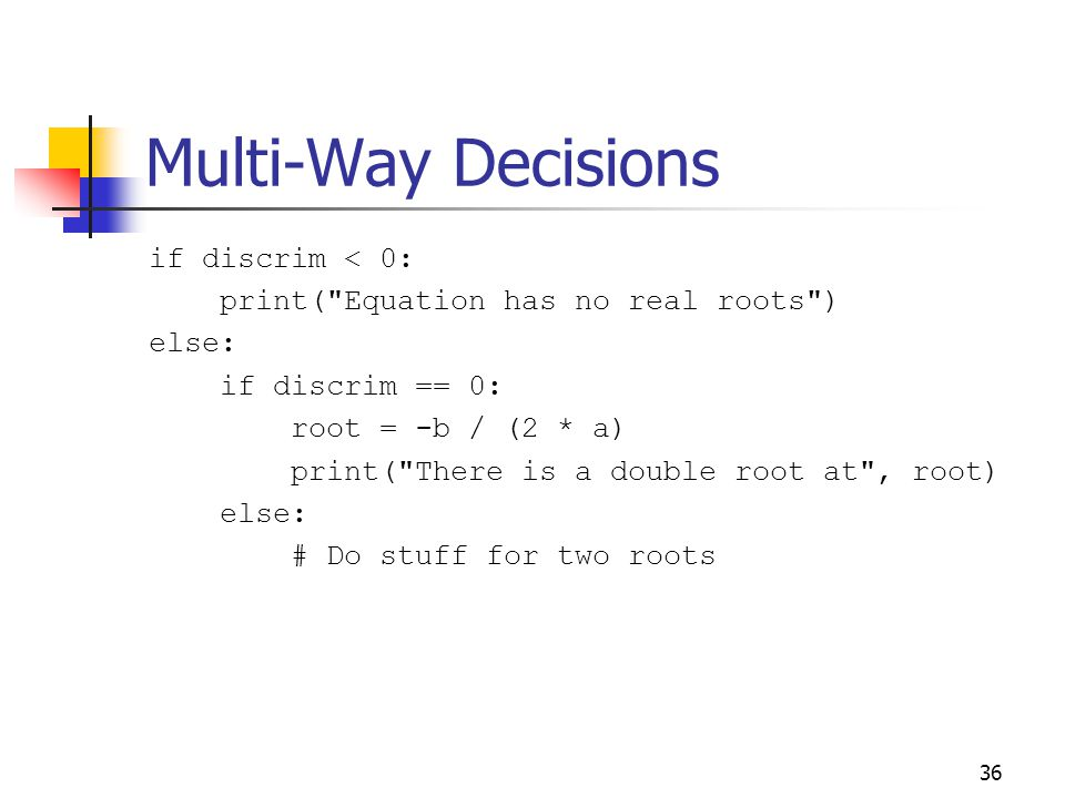 36 Multi-Way Decisions if discrim < 0: print( Equation has no real roots ) else: if discrim == 0: root = -b / (2 * a) print( There is a double root at , root) else: # Do stuff for two roots