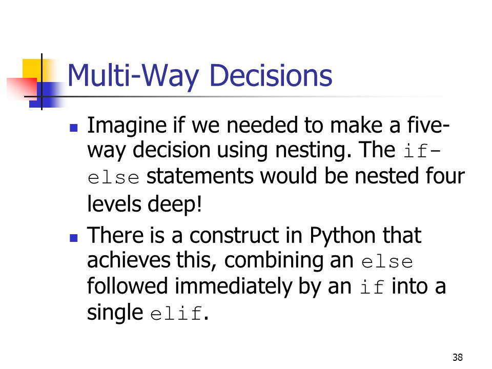 38 Multi-Way Decisions Imagine if we needed to make a five- way decision using nesting.