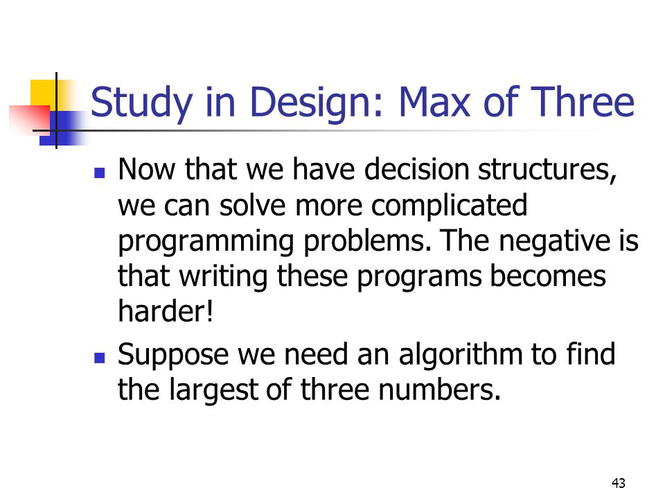 43 Study in Design: Max of Three Now that we have decision structures, we can solve more complicated programming problems.