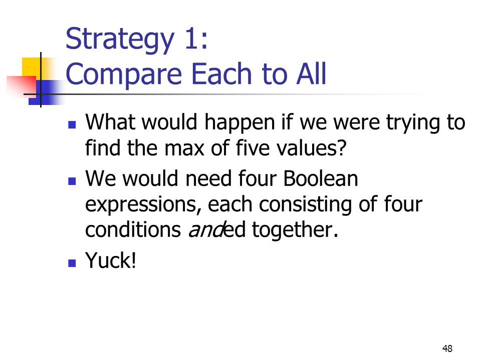 48 Strategy 1: Compare Each to All What would happen if we were trying to find the max of five values.