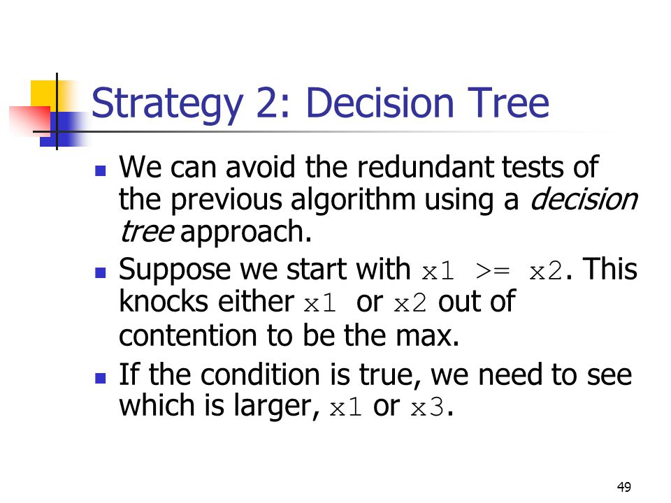 49 Strategy 2: Decision Tree We can avoid the redundant tests of the previous algorithm using a decision tree approach.