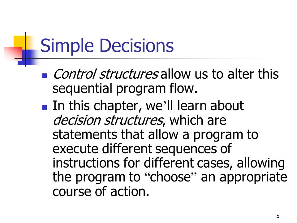 5 Simple Decisions Control structures allow us to alter this sequential program flow.