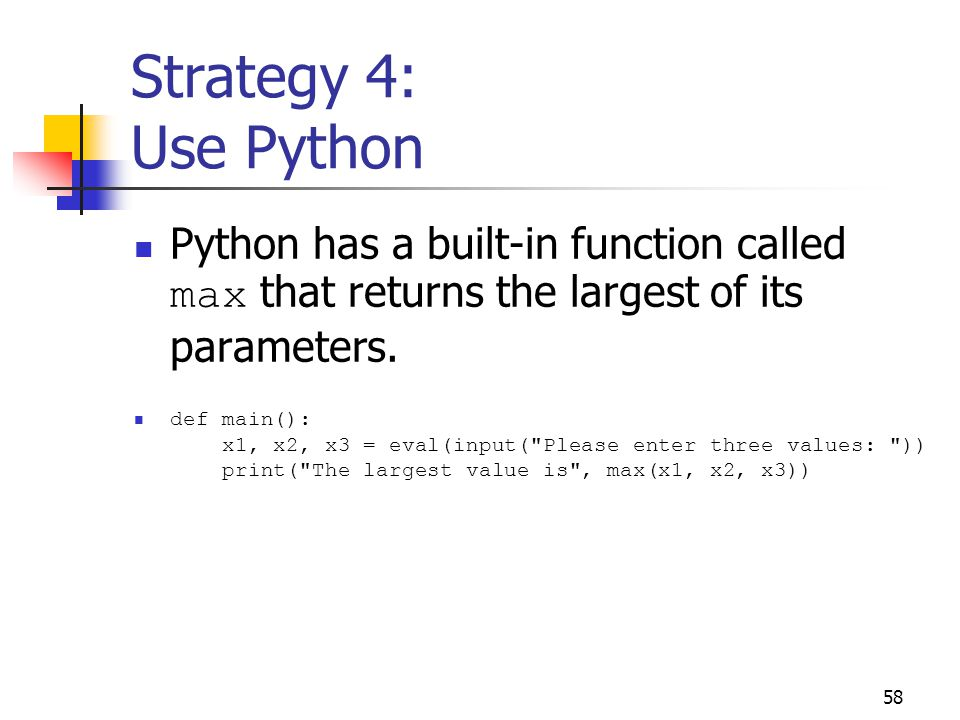 58 Strategy 4: Use Python Python has a built-in function called max that returns the largest of its parameters.