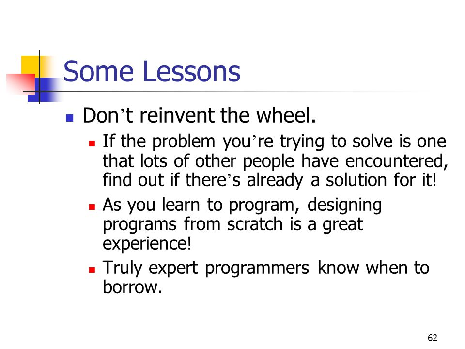 62 Some Lessons Don ' t reinvent the wheel.
