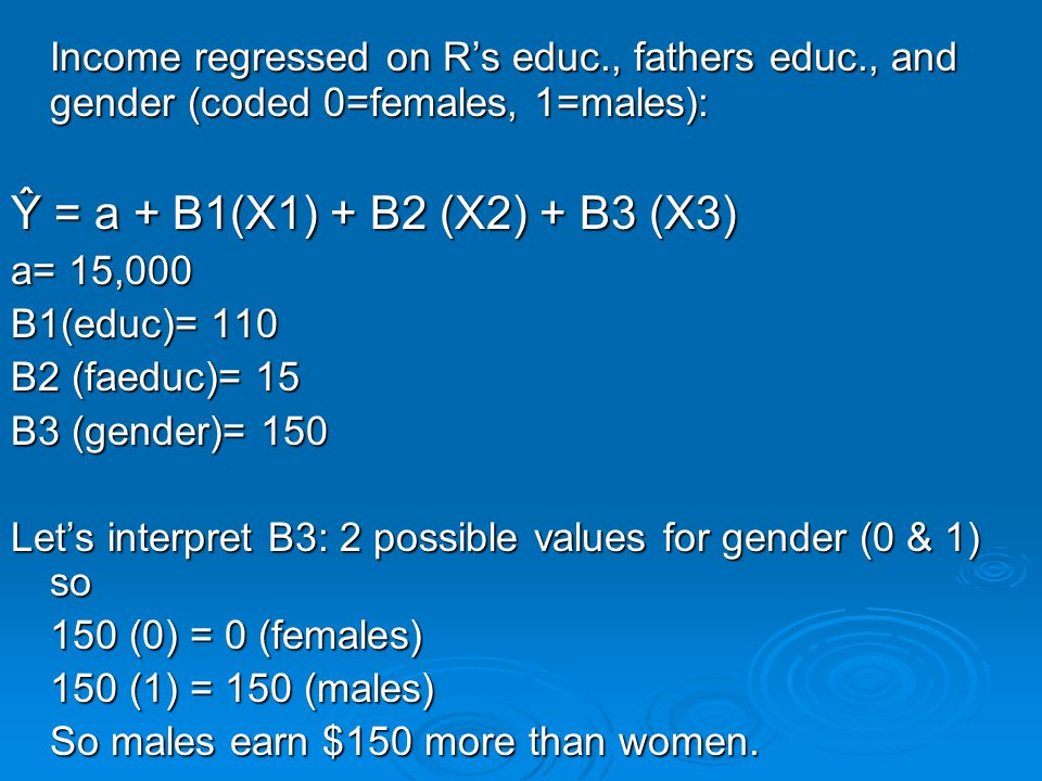 Income regressed on R's educ., fathers educ., and gender (coded 0=females, 1=males): Ŷ = a + B1(X1) + B2 (X2) + B3 (X3) a= 15,000 B1(educ)= 110 B2 (faeduc)= 15 B3 (gender)= 150 Let's interpret B3: 2 possible values for gender (0 & 1) so 150 (0) = 0 (females) 150 (1) = 150 (males) So males earn $150 more than women.