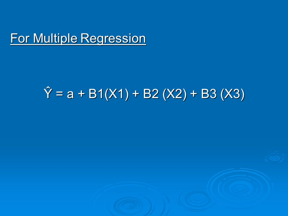 For Multiple Regression Ŷ = a + B1(X1) + B2 (X2) + B3 (X3)