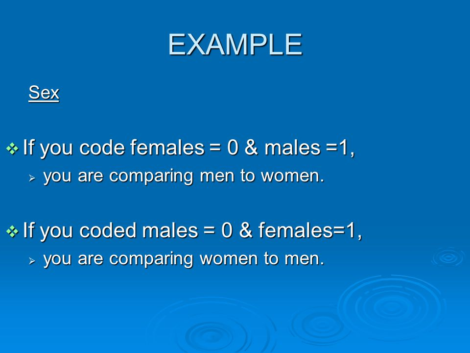 EXAMPLE Sex  If you code females = 0 & males =1,  you are comparing men to women.
