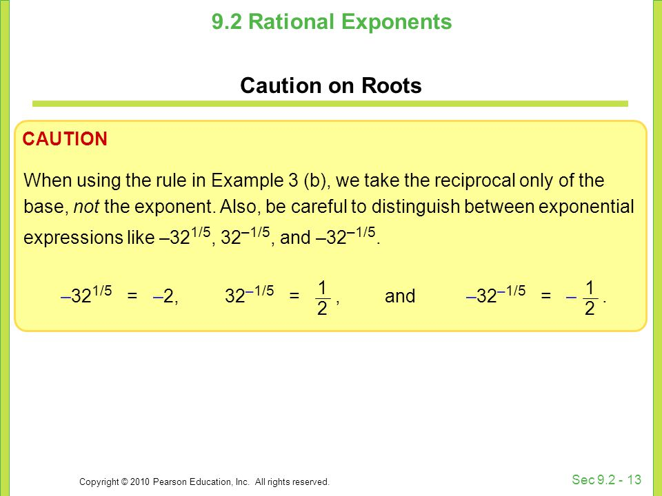Copyright © 2010 Pearson Education, Inc. All rights reserved. Sec 9.2 - 13 9.2 Rational Exponents Caution on Roots CAUTION When using the rule in Exam