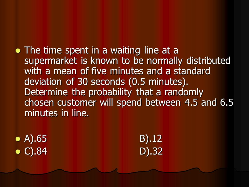 The time spent in a waiting line at a supermarket is known to be normally distributed with a mean of five minutes and a standard deviation of 30 seconds (0.5 minutes).