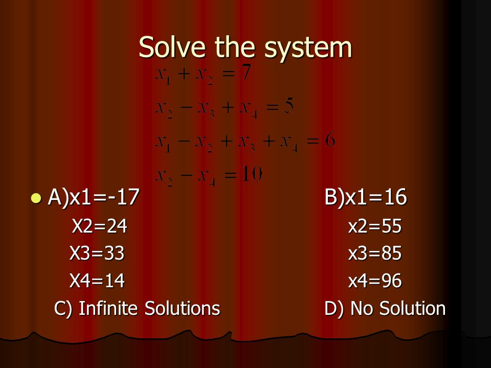 Solve the system A)x1=-17B)x1=16 A)x1=-17B)x1=16 X2=24 x2=55 X2=24 x2=55 X3=33 x3=85 X4=14 x4=96 C) Infinite SolutionsD) No Solution