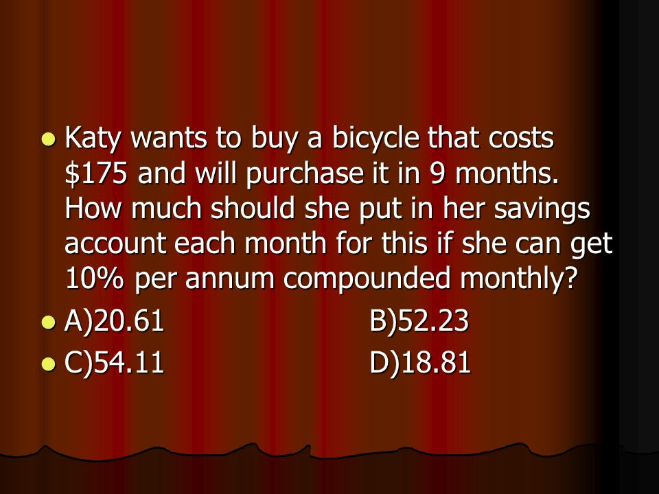 Katy wants to buy a bicycle that costs $175 and will purchase it in 9 months.
