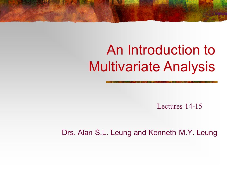 An Introduction to Multivariate Analysis Drs. Alan S.L. Leung and Kenneth M.Y. Leung Lectures 14-15